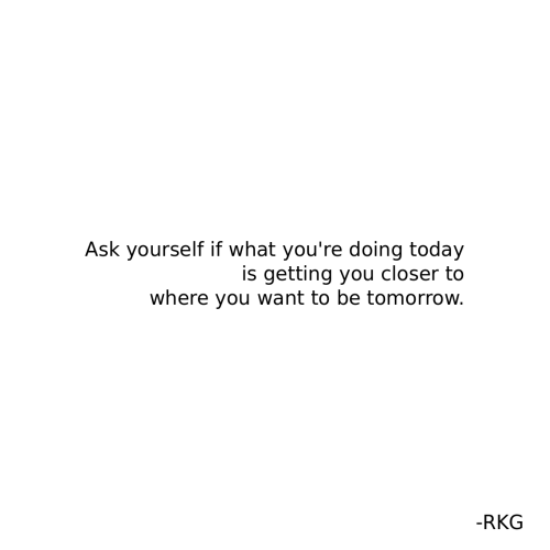 Today, Tomorrow, and Ask: Ask yourself if what you're doing today  is getting you closer to  where you want to be tomorrow.  -RKG