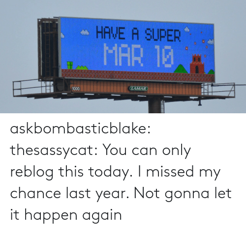 missed: askbombasticblake: thesassycat:  You can only reblog this today.   I missed my chance last year. Not gonna let it happen again