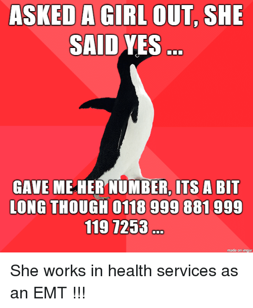 Emt: ASKED A GIRL OUT, SHE  SAID YES  GAVE ME HER NUMBER, ITS A BIT  LONG THOUGH 0118 999 881999  119 7253  made on imgur She works in health services as an EMT !!!