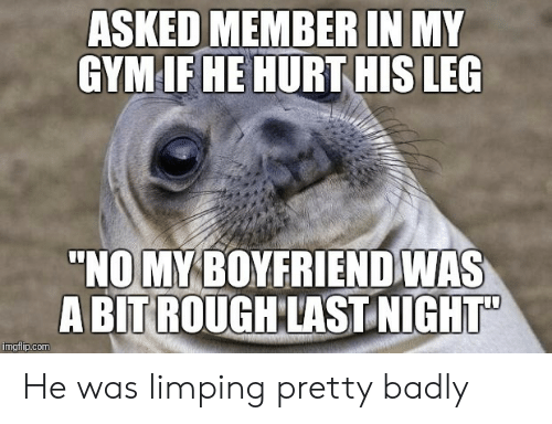 """Rough, Com, and Imgflip: ASKED MEMBERIN MY  GYMIF HE HURT HIS LEG  """"NO MYBOYFRIEND WAS  A BIT ROUGH LAST NIGIHT  imgflip.com He was limping pretty badly"""