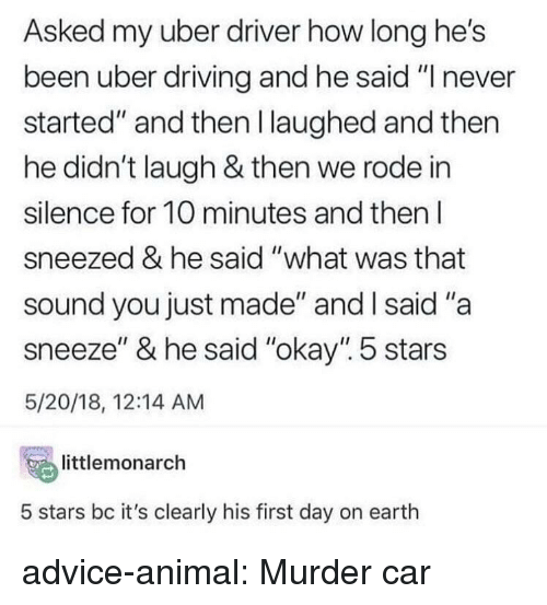 """A Sneeze: Asked my uber driver how long he's  been uber driving and he said """"I never  started"""" and then l laughed and then  he didn't laugh & then we rode in  silence for 10 minutes and then l  sneezed & he said """"what was that  sound you just made"""" and l said """"a  sneeze"""" & he said """"okay"""". 5 stars  5/20/18, 12:14 AM  temonarch  5 stars bc it's clearly his first day on earth advice-animal:  Murder car"""