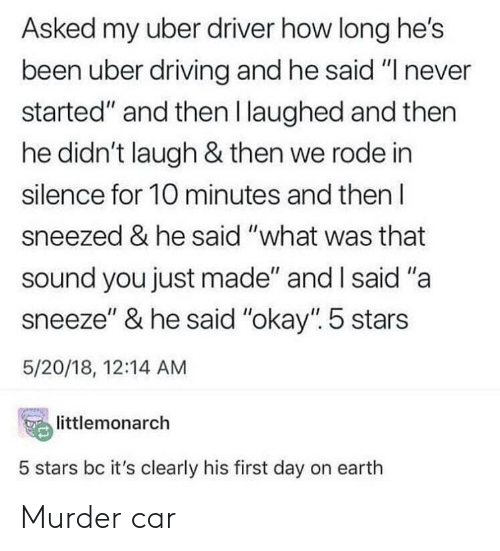 """A Sneeze: Asked my uber driver how long he's  been uber driving and he said """"I never  started"""" and then l laughed and then  he didn't laugh & then we rode in  silence for 10 minutes and then l  sneezed & he said """"what was that  sound you just made"""" and l said """"a  sneeze"""" & he said """"okay"""". 5 stars  5/20/18, 12:14 AM  temonarch  5 stars bc it's clearly his first day on earth Murder car"""