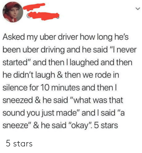 """A Sneeze: Asked my uber driver how long he's  been uber driving and he said """"I never  started"""" and then I laughed and then  he didn't laugh & then we rode in  silence for 10 minutes and then l  sneezed & he said """"what was that  sound you just made"""" and I said """"a  sneeze"""" & he said """"okay"""" 5 stars 5 stars"""
