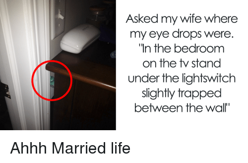 Married Life: Asked my wife where  my eye drops were.  In the bedroomm  on the stand  under the lightswitch  slightly trapped  between the wall' Ahhh Married life
