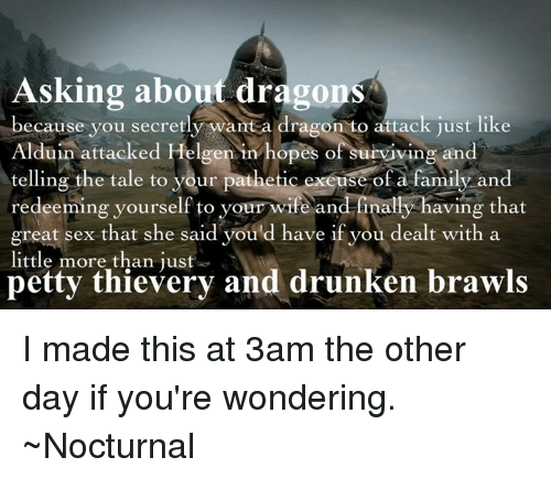nocturne: Asking about dragons  because you secretly want a dragon to attack just like  Alduin attacked Helgen in hopes of surviving and  telling the tale to your pathetic exeuse of a family and  redeeming yourself to your wife an  finally having that  great sex that she said you d have if you dealt with a  little more than just  petty thievery and drunken brawls I made this at 3am the other day if you're wondering.   ~Nocturnal