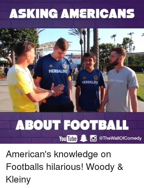 Funny, American, and Herbalife: ASKING AMERICANS  HERBALIFE  HERBALIFE  ABOUT FOOTBALL  You  1 tg @The Wallof Comedy American's knowledge on Footballs hilarious! Woody & Kleiny