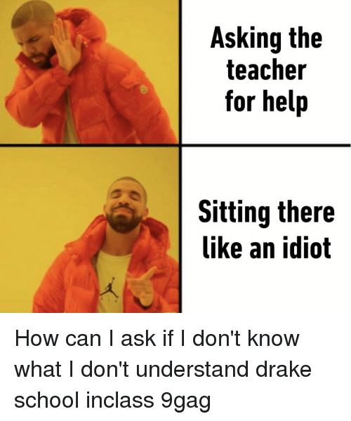 9gag, Drake, and Memes: Asking the  teacher  for help  Sitting there  like an idiot How can I ask if I don't know what I don't understand⠀ drake school inclass 9gag