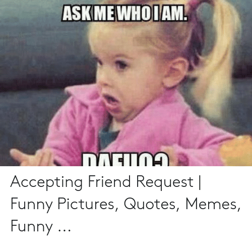askme whoiam accepting friend request funny pictures quotes
