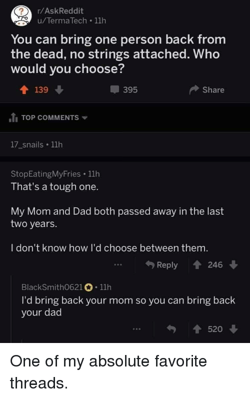 Dad, Tough, and Mom: /AskReddit  u/TermaTech .11h  You can bring one person back from  the dead, no strings attached. Who  would you choose?  139  395  Share  itį TOP COMMENTS ▼  17_snails 11h  StopEatingMyFries 11h  That's a tough one.  My Mom and Dad both passed away in the last  two years.  I don't know how I'd choose between them.  Reply t 24  BlackSmith0621。. 11h  ra lbring back your momsoyoucan bring back  your dad  520 ↓ <p>One of my absolute favorite threads.</p>