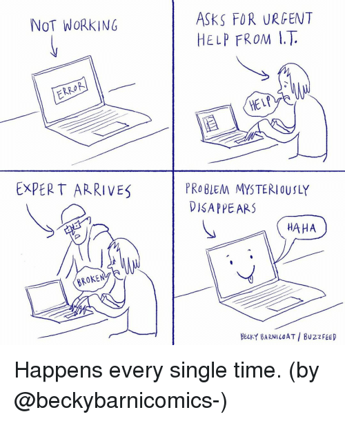 Memes, Buzzfeed, and Help: ASKS FOR URGENT  HELP FROM I.T.  NOT WORKING  RO  HELP  EXPERT ARRIVES  PRO BLEM MYSTERIOUSLY  DISAPPEARS  HAHA  BELKY BARNILOAT BUZZFEED Happens every single time. (by @beckybarnicomics-)