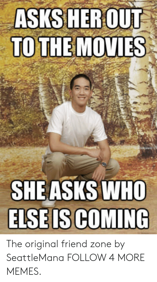 She Asks: ASKS HEROUT  TO THE MOVIES  SHE ASKS WHO  ELSE IS COMING The original friend zone by SeattleMana FOLLOW 4 MORE MEMES.