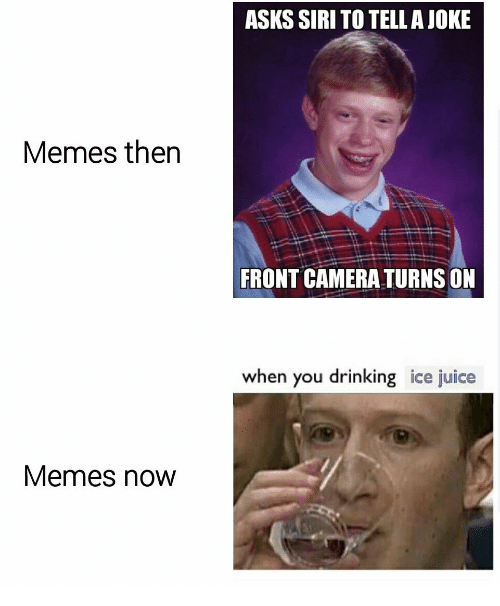 Front Camera: ASKS SIRI TO TELLAJOKE  Memes then  FRONT CAMERA TURNS ON  when you drinking ice juice  Memes now