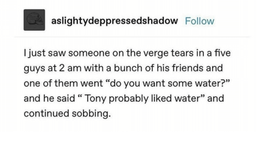 "Friends, Saw, and Water: aslightydeppressedshadow Follow  just saw someone on the verge tears in a five  guys at 2 am with a bunch of his friends and  one of them went ""do you want some water?""  and he said "" Tony probably liked water"" and  continued sobbing."
