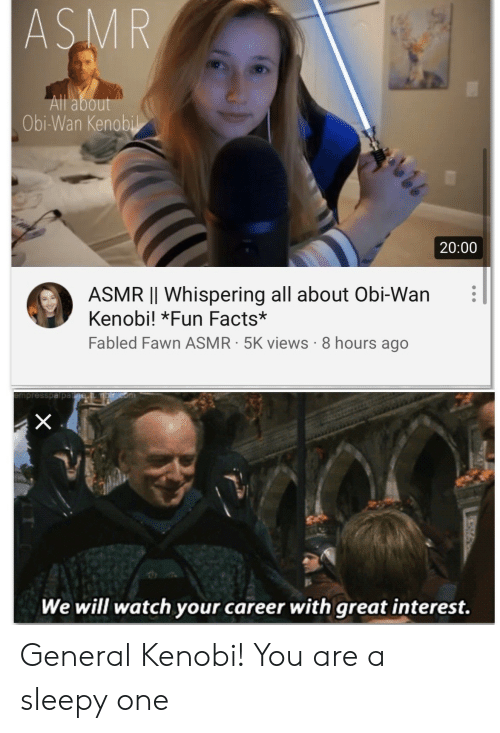 Asmr: ASMR  All about  Obi-Wan Kenobil  20:00  ASMR |I Whispering all about Obi-Wan  Kenobi! *Fun Facts*  Fabled Fawn ASMR 5K views 8 hours ago  X  We will watch your career with great interest. General Kenobi! You are a sleepy one