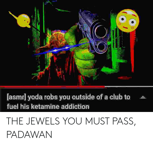 Club, Yoda, and Ketamine: [asmrl yoda robs you outside of a club to  fuel his ketamine addiction THE JEWELS YOU MUST PASS, PADAWAN