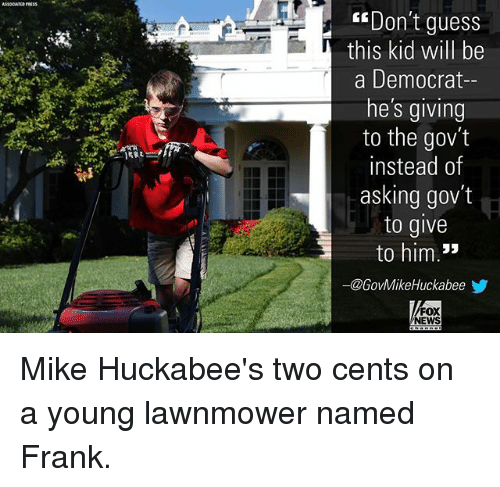Two Cents: ASOCATIS PRESS  Don't guess  this kid will be  a Democrat-  he's giving  to the gov't  instead of  asking gov't  to give  to him.*  ー@GovMikeHuckabeeゾ  FOX  NEWS Mike Huckabee's two cents on a young lawnmower named Frank.