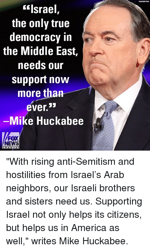 """America, Memes, and News: Asodaad Auss  """"Israel,  the only true  democracy in  the Middle East,  needs our  support now  more than  ever.  Mike Huckabee  FOX  NEWS  h an n e l """"With rising anti-Semitism and hostilities from Israel's Arab neighbors, our Israeli brothers and sisters need us. Supporting Israel not only helps its citizens, but helps us in America as well,"""" writes Mike Huckabee."""