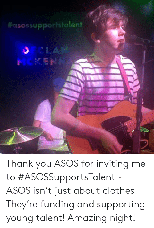 Asos:  #asossupportstalent  CLAN  MCKENN Thank you ASOS for inviting me to #ASOSSupportsTalent - ASOS isn't just about clothes. They're funding and supporting young talent! Amazing night!