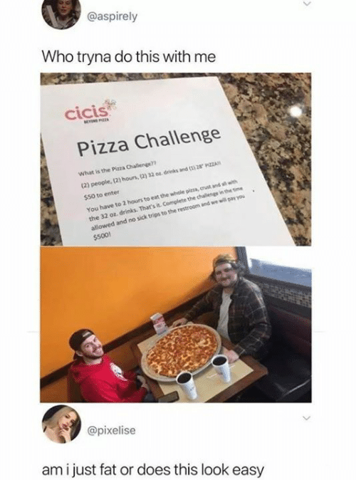 Just Fat: @aspirely  Who tryna do this with me  cicis  Pizza Challenge  What is the Pizza Challenge?  (2) people, (2) hous, (2) 32 0 drinks and ( 28 PZZA  $50 to enter  You have to 2 hours to eat the whole pizza, crust and all with  the 32 oz, drinks. That's it Complete the chalenge in the time  allowed and no sick trips to the restroom and we will pay you  $500!  @pixelise  am i just fat or does this look easy