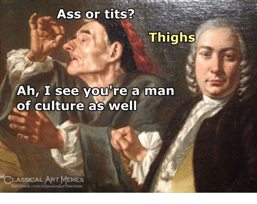 Ass, Facebook, and Memes: Ass or tits?  Thighs  Ah, I see you're a man  of culture as well  CLASSICALART MEMES  facebook.com/classicalartimemes
