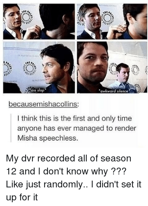 Awkward Silence: ass slap  awkward silence  becausemishacollins:  I think this is the first and only time  anyone has ever managed to render  Misha speechless. My dvr recorded all of season 12 and I don't know why ??? Like just randomly.. I didn't set it up for it