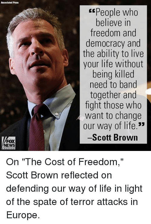 "freedom-and-democracy: Assacialad Press  FOX  NEWS  Espeople who  believe in  freedom and  democracy and  the ability to live  your life without  being killed  need to band  together and  fight those who  want to change  our way of life.""  -Scott Brown On ""The Cost of Freedom,"" Scott Brown reflected on defending our way of life in light of the spate of terror attacks in Europe."
