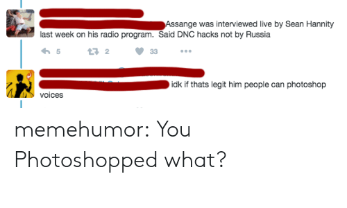 Photoshop, Radio, and Tumblr: Assange was interviewed live by Sean Hannity  last week on his radio program. Said DNC hacks not by Russia  5  13 2  idk if thats legit him people can photoshop  voices memehumor:  You Photoshopped what?