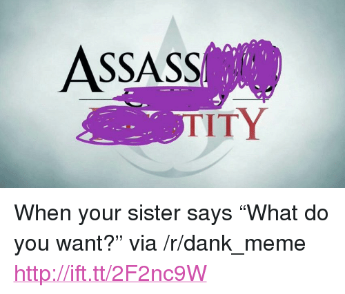 "Tity: ASSASS  TITY <p>When your sister says &ldquo;What do you want?&rdquo; via /r/dank_meme <a href=""http://ift.tt/2F2nc9W"">http://ift.tt/2F2nc9W</a></p>"