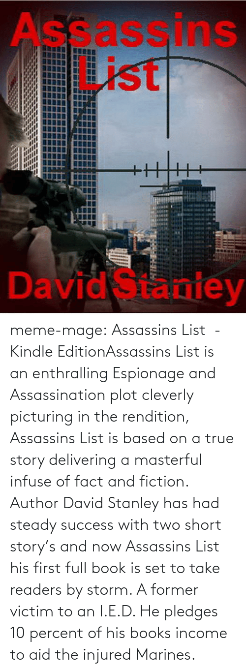 enthralling: Assassins  List  David Staniey meme-mage:    Assassins List - Kindle EditionAssassins List is an enthralling Espionage and Assassination plot  cleverly picturing in the rendition, Assassins List is based on a true  story delivering a masterful infuse of fact and fiction.    Author David Stanley has had steady success with two short story's  and now Assassins List his first full book is set to take readers by  storm. A former victim to an I.E.D. He pledges 10 percent of his books  income to aid the injured Marines.