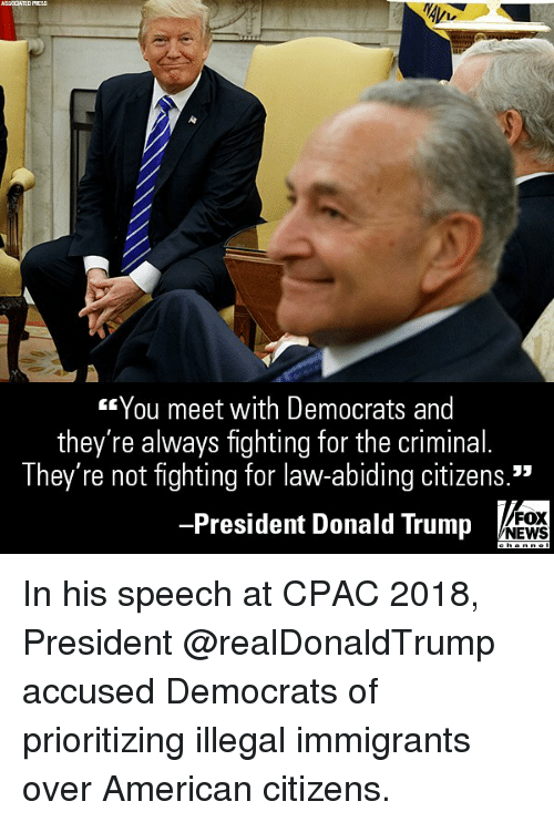 "Donald Trump, Memes, and News: ASSCCATED PRESS  You meet with Democrats and  they're always fighting for the criminal.  They're not fighting for law-abiding citizens.""  -President Donald Trump  FOX  NEWS In his speech at CPAC 2018, President @realDonaldTrump accused Democrats of prioritizing illegal immigrants over American citizens."