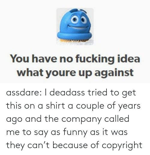 shirt: assdare: I deadass tried to get this on a shirt a couple of years ago and the company called me to say as funny as it was they can't because of copyright