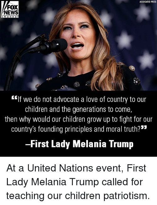 "Children, Love, and Melania Trump: ASSDCIATED PRESS  FOX  NEWS  EIf we do not advocate a love of country to our  children and the generations to come,  then why would our children grow up to tight for our  country's founding principles and moral truth?""  First Lady Melania Trump At a United Nations event, First Lady Melania Trump called for teaching our children patriotism."