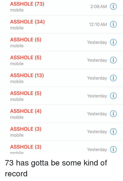 Relationships, Texting, and Mobile: ASSHOLE (73)  mobile  2:08 AM  ASSHOLE (34)  mobile  12:10 AM  Yesterday (i  Yesterday (i  Yesterday (  Yesterday (i  Yesterday (i  ASSHOLE (5)  mobile  ASSHOLE (5)  mobile  ASSHOLE (13)  mobile  ASSHOLE (5)  mobile  ASSHOLE (4)  mobile  ASSHOLE (3)  mobile  Yesterday (i  ASSHOLE (3)  mobile  Yesterday (i 73 has gotta be some kind of record