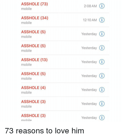 Funny, Love, and Memes: ASSHOLE (73)  mobile  2:08 AM  ASSHOLE (34)  mobile  12:10 AM i  Yesterday  Yesterday (i  YesterdayG  Yesterday (i  Yesterday i  Yesterday (  Yesterday (i  ASSHOLE (5)  mobile  ASSHOLE (5)  mobile  ASSHOLE (13)  mobile  ASSHOLE (5)  mobile  ASSHOLE (4)  mobile  ASSHOLE (3)  mobile  ASSHOLE (3)  mohile 73 reasons to love him