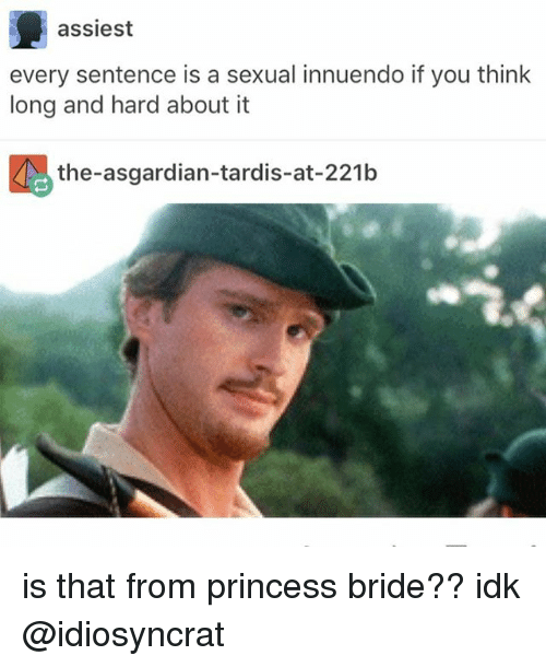Innuendos: assiest  every sentence is a sexual innuendo if you think  long and hard about it  the-asgardian-tardis-at-221b is that from princess bride?? idk @idiosyncrat