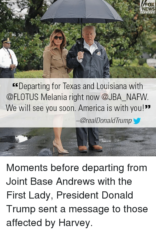 "America, Donald Trump, and Memes: ASSOCATED PRESS  NEWS  Departing for Texas and Louisiana with  @FLOTUS Melania right now @JBA_NAFW  We will see you soon. America is with you!""  ー@reaDonaldTrump y Moments before departing from Joint Base Andrews with the First Lady, President Donald Trump sent a message to those affected by Harvey."