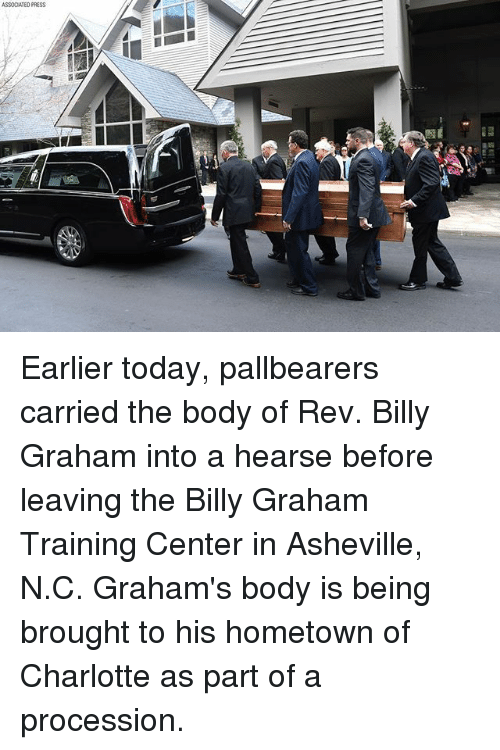 Procession: ASSOCATEO PRESS Earlier today, pallbearers carried the body of Rev. Billy Graham into a hearse before leaving the Billy Graham Training Center in Asheville, N.C. Graham's body is being brought to his hometown of Charlotte as part of a procession.