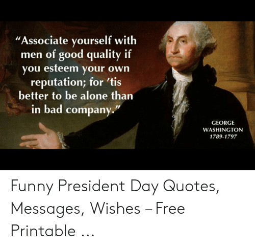 """Funny Leadership Meme: """"Associate yourself with  men of good quality if  you esteem your own  reputation; for 'tis  better to be alone than  in bad company  GEORGE  WASHINGTON  1789-1797 Funny President Day Quotes, Messages, Wishes – Free Printable ..."""