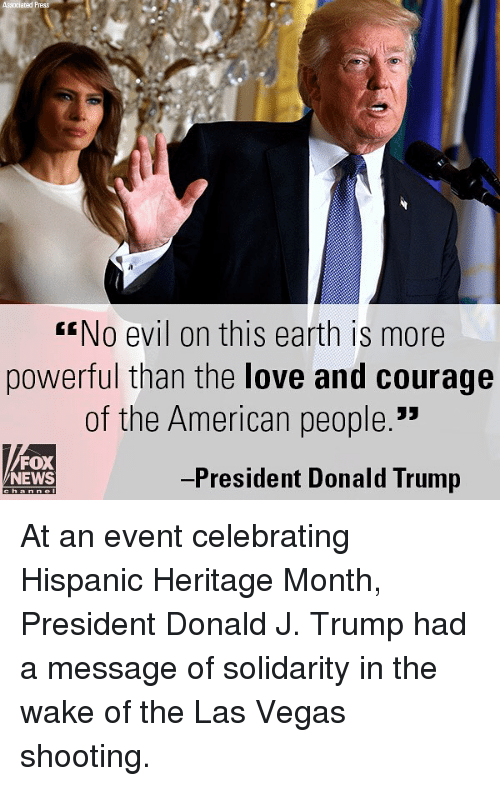 "Donald Trump, Love, and Memes: Associated P  No evil on this earth is more  powerful than the love and courage  of the American people.""  FOX  NEWS  -President Donald Trump At an event celebrating Hispanic Heritage Month, President Donald J. Trump had a message of solidarity in the wake of the Las Vegas shooting."