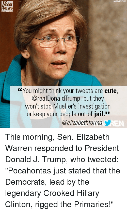 "Cute, Elizabeth Warren, and Hillary Clinton: ASSOCIATED PAESS  FOX  NEWS  rrYou might think your tweets are cute,  @realDonaldTrump, but they  won't stop Mueller's investigation  or keep your people out of jail.""  ー@elizabethforma y This morning, Sen. Elizabeth Warren responded to President Donald J. Trump, who tweeted: ""Pocahontas just stated that the Democrats, lead by the legendary Crooked Hillary Clinton, rigged the Primaries!"""