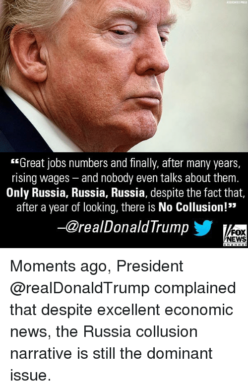 """Memes, News, and Fox News: ASSOCIATED PFRES  """"Great jobs numbers and finally, after many years,  rising wages - and nobody even talks about them.  Only Russia, Russia, Russia, despite the fact that,  after a year of looking, there is No Collusion!""""  ー@realDonaldTrump  FOX  NEWS Moments ago, President @realDonaldTrump complained that despite excellent economic news, the Russia collusion narrative is still the dominant issue."""