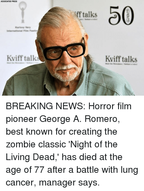 lunging: ASSOCIATED PRESS  0  f talks  Kviff talk  Kviff talks BREAKING NEWS: Horror film pioneer George A. Romero, best known for creating the zombie classic 'Night of the Living Dead,' has died at the age of 77 after a battle with lung cancer, manager says.