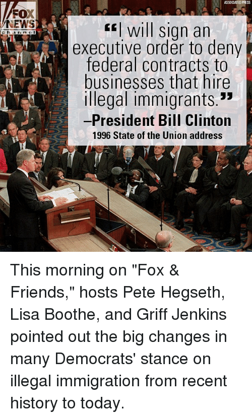 """executive order: ASSOCIATED PRESS  FOX  NEWS  fwill sign an  executive order to deny  federal contracts to  businesses that hire  Illegal immigrants.""""  -President Bill Clinton  1996 State of the Union address This morning on """"Fox & Friends,"""" hosts Pete Hegseth, Lisa Boothe, and Griff Jenkins pointed out the big changes in many Democrats' stance on illegal immigration from recent history to today."""