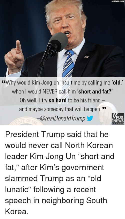 "Kim Jong-Un, Memes, and News: ASSOCIATED PRESS  GEWhy would Kim Jong-un insult me by calling me 'old,'  when I would NEVER call him 'short and fat?""  Oh well, I try so hard to be his friend  and maybe someday that will happen!  @realDonaldTrump  FOX  NEWS President Trump said that he would never call North Korean leader Kim Jong Un ""short and fat,"" after Kim's government slammed Trump as an ""old lunatic"" following a recent speech in neighboring South Korea."