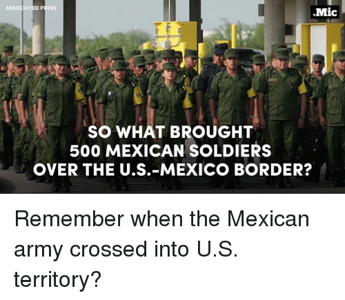 Broughts: ASSOCIATED PRESS  .Mic  SO WHAT BROUGHT  500 MEXICAN SOLDIERS  OVER THE U.S.- MEXICO BORDER? Remember when the Mexican army crossed into U.S. territory?