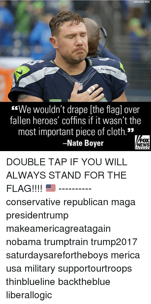 "Memes, News, and Fox News: ASSOCIATED PRESS  SEAHAWK  ""We wouldn't drape [the flagl over  fallen heroes' coffins if it wasn't the  most important piece of cloth.""  -Nate Boyer  FOX  NEWS DOUBLE TAP IF YOU WILL ALWAYS STAND FOR THE FLAG!!!! 🇺🇸 ---------- conservative republican maga presidentrump makeamericagreatagain nobama trumptrain trump2017 saturdaysarefortheboys merica usa military supportourtroops thinblueline backtheblue liberallogic"