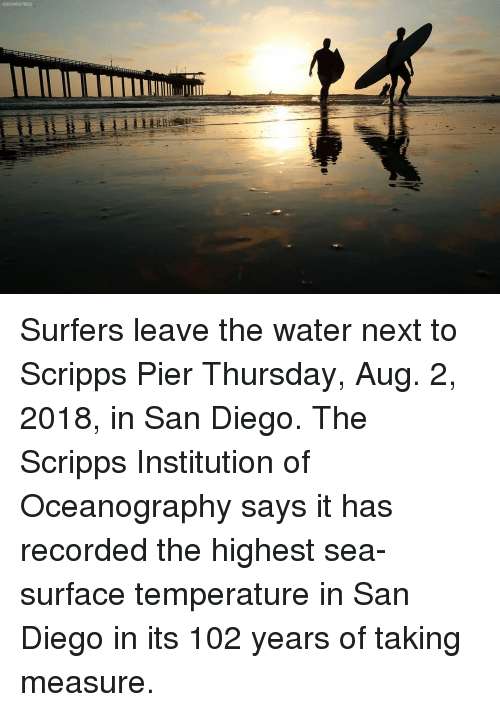 Memes, San Diego, and Water: ASSOCIATED PRESS Surfers leave the water next to Scripps Pier Thursday, Aug. 2, 2018, in San Diego. The Scripps Institution of Oceanography says it has recorded the highest sea-surface temperature in San Diego in its 102 years of taking measure.