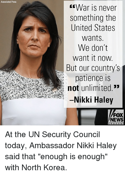 """Memes, News, and North Korea: Associated Press  War is never  something the  United States  wants  We don't  want it now  But our country's  patience is  not unlimited.""""  -Nikki Haley  FOX  NEWS  cha n n e l At the UN Security Council today, Ambassador Nikki Haley said that """"enough is enough"""" with North Korea."""