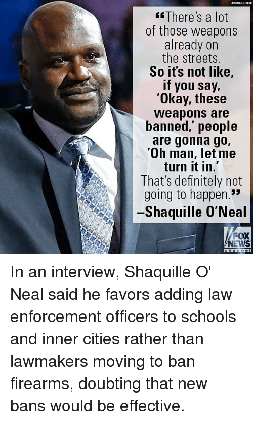 """Definitely, Memes, and News: ASSOCIATEDFRESS  There's a lot  of those weapons  already on  the streets.  So its not like,  if you say,  'Okay, these  Weapons are  banned,' people  are gonna go,  'Oh man, let me  turn it in.  That's definitely not  going to happen.""""  Shaquille O'Neal  FOX  NEWS In an interview, Shaquille O' Neal said he favors adding law enforcement officers to schools and inner cities rather than lawmakers moving to ban firearms, doubting that new bans would be effective."""