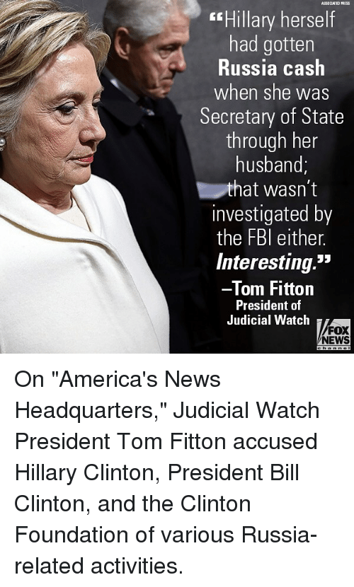 """Bill Clinton, Hillary Clinton, and Memes: ASSOCLATED PRESS  Hillary herself  had gotten  Russia cash  when she was  Secretary of State  through her  husband;  hat wasn't  investigated by  the FBl either.  Interesting.""""  Tom Fittorn  President of  Judicial Watch  FOX  NEWS On """"America's News Headquarters,"""" Judicial Watch President Tom Fitton accused Hillary Clinton, President Bill Clinton, and the Clinton Foundation of various Russia-related activities."""